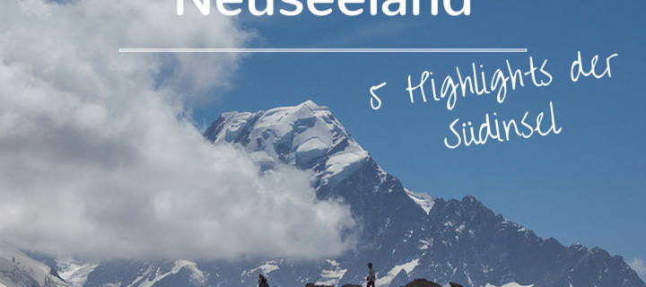 Neuseeland: 5 Highlights der Südinsel, die du auf keinen Fall verpassen darfst