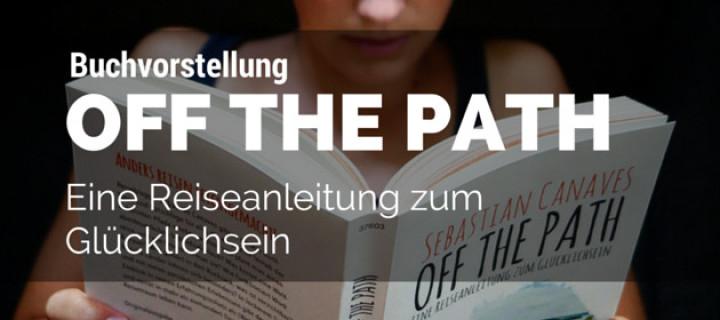 Buchvorstellung für Deine nächste Backpacking-Reise: Off The Path – Eine Reiseanleitung zum Glücklichsein von Sebastian Canaves